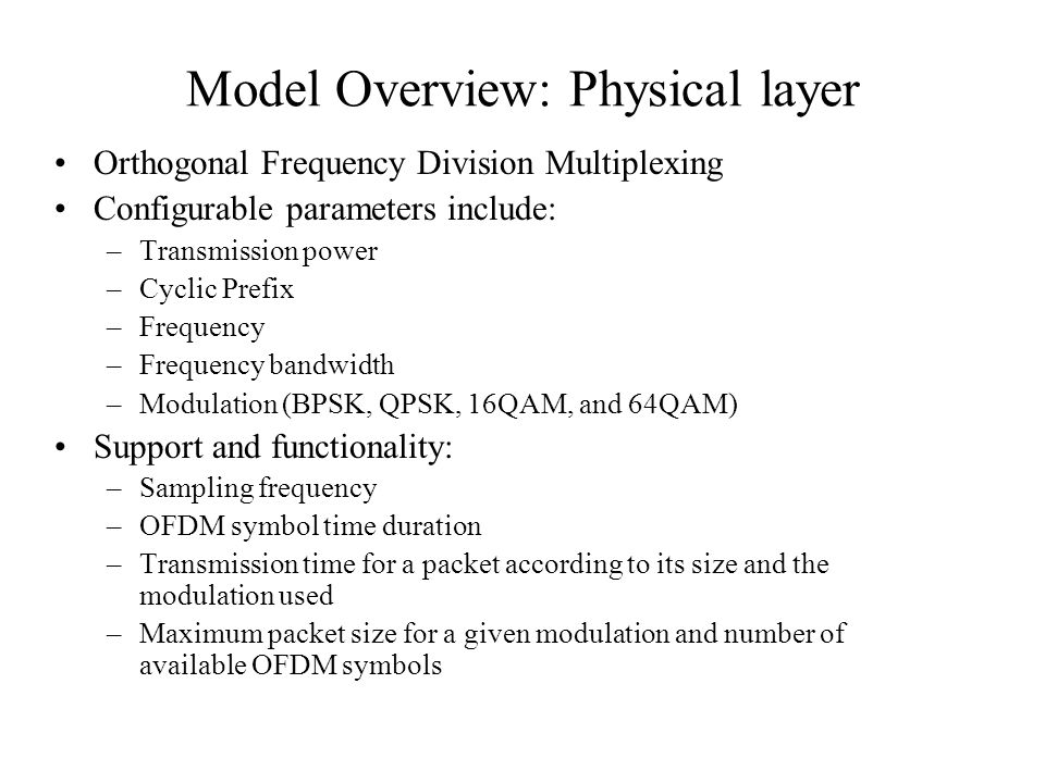 Model Overview: Physical layer Orthogonal Frequency Division Multiplexing Configurable parameters include: –Transmission power –Cyclic Prefix –Frequency –Frequency bandwidth –Modulation (BPSK, QPSK, 16QAM, and 64QAM) Support and functionality: –Sampling frequency –OFDM symbol time duration –Transmission time for a packet according to its size and the modulation used –Maximum packet size for a given modulation and number of available OFDM symbols