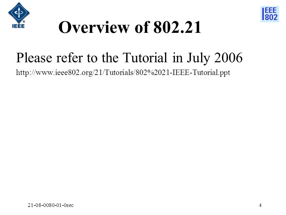 21-08-0080-01-0sec4 Overview of 802.21 Please refer to the Tutorial in July 2006 http://www.ieee802.org/21/Tutorials/802%2021-IEEE-Tutorial.ppt