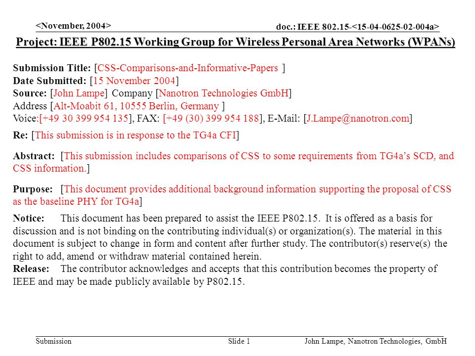 doc.: IEEE 802.15- Submission John Lampe, Nanotron Technologies, GmbHSlide 1 Project: IEEE P802.15 Working Group for Wireless Personal Area Networks (WPANs) Submission Title: [CSS-Comparisons-and-Informative-Papers ] Date Submitted: [15 November 2004] Source: [John Lampe] Company [Nanotron Technologies GmbH] Address [Alt-Moabit 61, 10555 Berlin, Germany ] Voice:[+49 30 399 954 135], FAX: [+49 (30) 399 954 188], E-Mail: [J.Lampe@nanotron.com] Re: [This submission is in response to the TG4a CFI] Abstract:[This submission includes comparisons of CSS to some requirements from TG4as SCD, and CSS information.] Purpose:[This document provides additional background information supporting the proposal of CSS as the baseline PHY for TG4a] Notice:This document has been prepared to assist the IEEE P802.15.