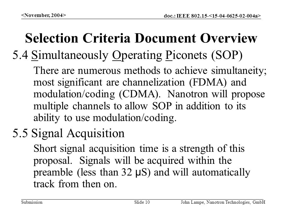 doc.: IEEE 802.15- Submission John Lampe, Nanotron Technologies, GmbHSlide 10 Selection Criteria Document Overview 5.4 Simultaneously Operating Piconets (SOP) There are numerous methods to achieve simultaneity; most significant are channelization (FDMA) and modulation/coding (CDMA).