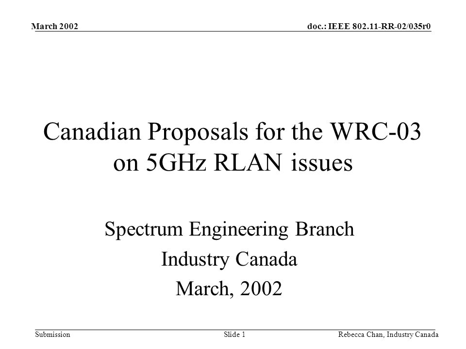 doc.: IEEE 802.11-RR-02/035r0 Submission March 2002 Rebecca Chan, Industry CanadaSlide 12 MS/ms – RLANs FSS(E-s) 5150 5250 MHz ARNS 5150 – 5250 MHz Comparison of position/proposal CanadaCEPT ServiceADD Fixed and Mobile ADD Mobile Allocation statusSecondaryPrimary Operational constraintsIndoor only EIRP200 mW Further restrictions-Dynamic Frequency Selection -ATPC