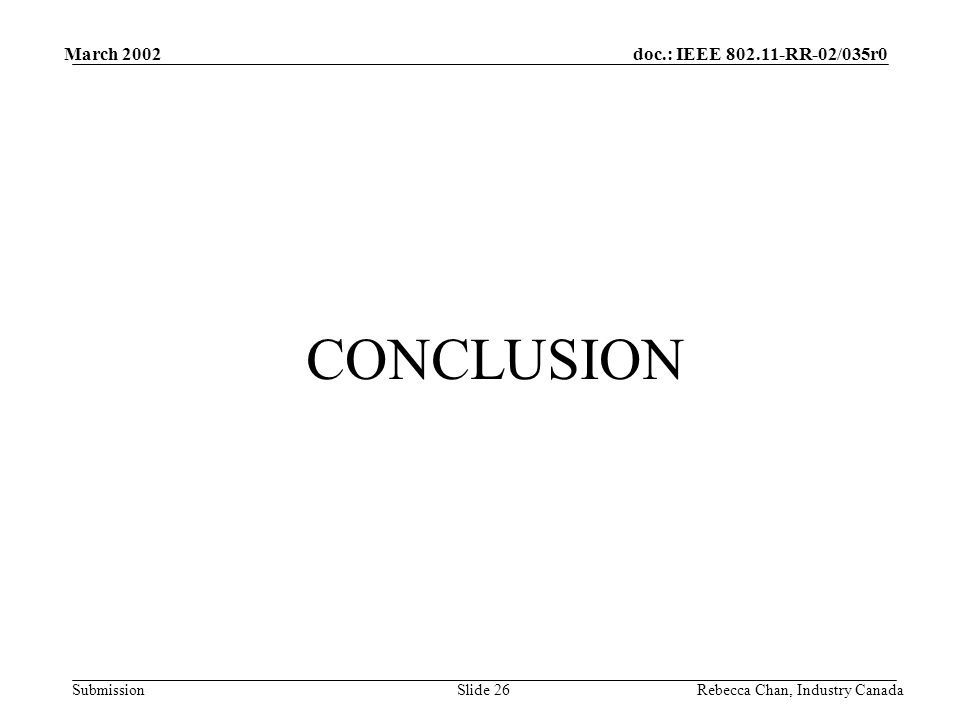 doc.: IEEE 802.11-RR-02/035r0 Submission March 2002 Rebecca Chan, Industry CanadaSlide 26 CONCLUSION