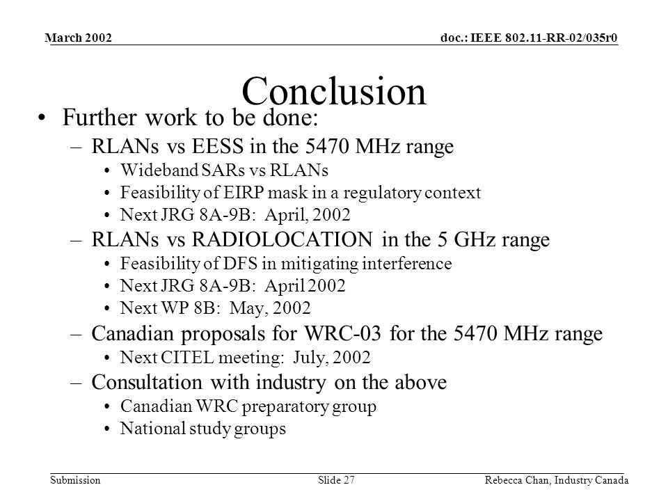 doc.: IEEE 802.11-RR-02/035r0 Submission March 2002 Rebecca Chan, Industry CanadaSlide 27 Conclusion Further work to be done: –RLANs vs EESS in the 5470 MHz range Wideband SARs vs RLANs Feasibility of EIRP mask in a regulatory context Next JRG 8A-9B: April, 2002 –RLANs vs RADIOLOCATION in the 5 GHz range Feasibility of DFS in mitigating interference Next JRG 8A-9B: April 2002 Next WP 8B: May, 2002 –Canadian proposals for WRC-03 for the 5470 MHz range Next CITEL meeting: July, 2002 –Consultation with industry on the above Canadian WRC preparatory group National study groups