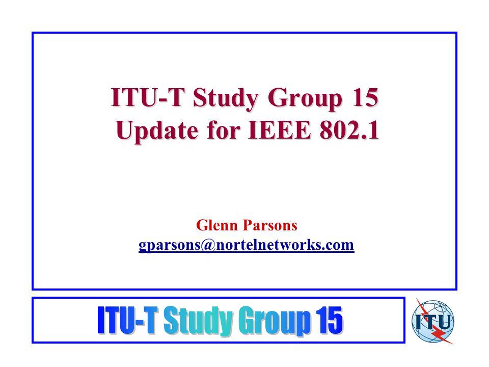 ITU-T Study Group 15 Update for IEEE 802.1 Glenn Parsons gparsons@nortelnetworks.com gparsons@nortelnetworks.com