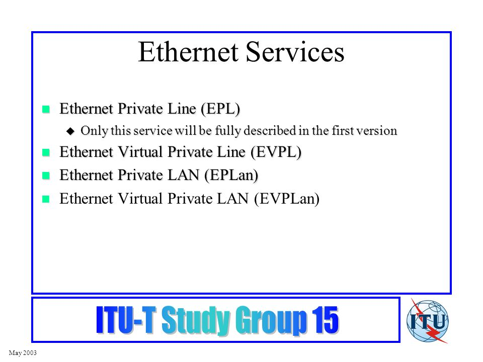 May 2003 Ethernet Services Ethernet Private Line (EPL) Ethernet Private Line (EPL) Only this service will be fully described in the first version Only this service will be fully described in the first version Ethernet Virtual Private Line (EVPL) Ethernet Virtual Private Line (EVPL) Ethernet Private LAN (EPLan) Ethernet Private LAN (EPLan) Ethernet Virtual Private LAN (EVPLan)