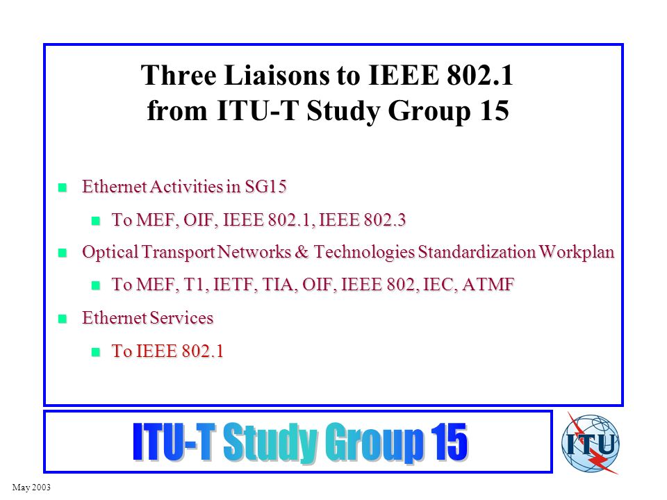 May 2003 Three Liaisons to IEEE 802.1 from ITU-T Study Group 15 Ethernet Activities in SG15 Ethernet Activities in SG15 To MEF, OIF, IEEE 802.1, IEEE 802.3 To MEF, OIF, IEEE 802.1, IEEE 802.3 Optical Transport Networks & Technologies Standardization Workplan Optical Transport Networks & Technologies Standardization Workplan To MEF, T1, IETF, TIA, OIF, IEEE 802, IEC, ATMF To MEF, T1, IETF, TIA, OIF, IEEE 802, IEC, ATMF Ethernet Services Ethernet Services To IEEE 802.1 To IEEE 802.1