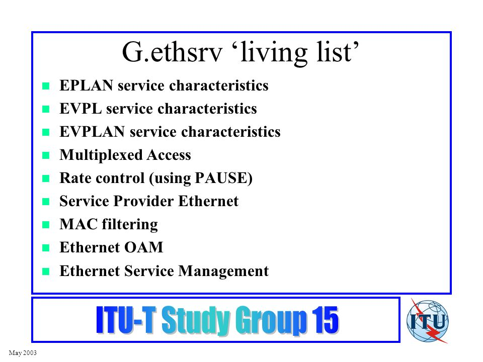 May 2003 G.ethsrv living list EPLAN service characteristics EVPL service characteristics EVPLAN service characteristics Multiplexed Access Rate control (using PAUSE) Service Provider Ethernet MAC filtering Ethernet OAM Ethernet Service Management