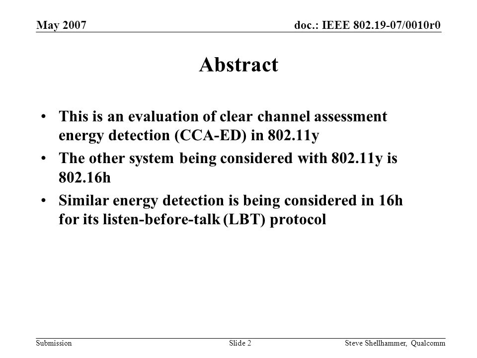 doc.: IEEE 802.19-07/0010r0 Submission May 2007 Steve Shellhammer, QualcommSlide 2 Abstract This is an evaluation of clear channel assessment energy detection (CCA-ED) in 802.11y The other system being considered with 802.11y is 802.16h Similar energy detection is being considered in 16h for its listen-before-talk (LBT) protocol