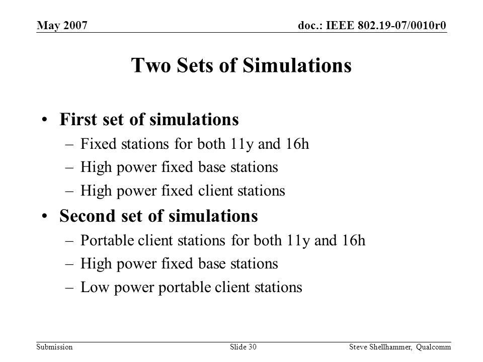 doc.: IEEE 802.19-07/0010r0 Submission May 2007 Steve Shellhammer, QualcommSlide 30 Two Sets of Simulations First set of simulations –Fixed stations for both 11y and 16h –High power fixed base stations –High power fixed client stations Second set of simulations –Portable client stations for both 11y and 16h –High power fixed base stations –Low power portable client stations