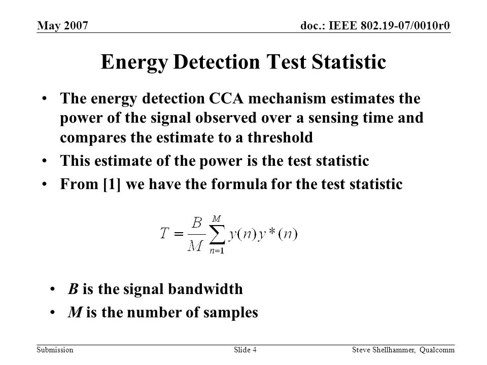 doc.: IEEE 802.19-07/0010r0 Submission May 2007 Steve Shellhammer, QualcommSlide 5 Number of Samples in Estimate The number of samples used in the estimate is the sensing time the sample rate (also the bandwidth) BandwidthSensing TimeM 20 MHz 4 s 80 10 MHz 8 s 80 5 MHz 16 s 80