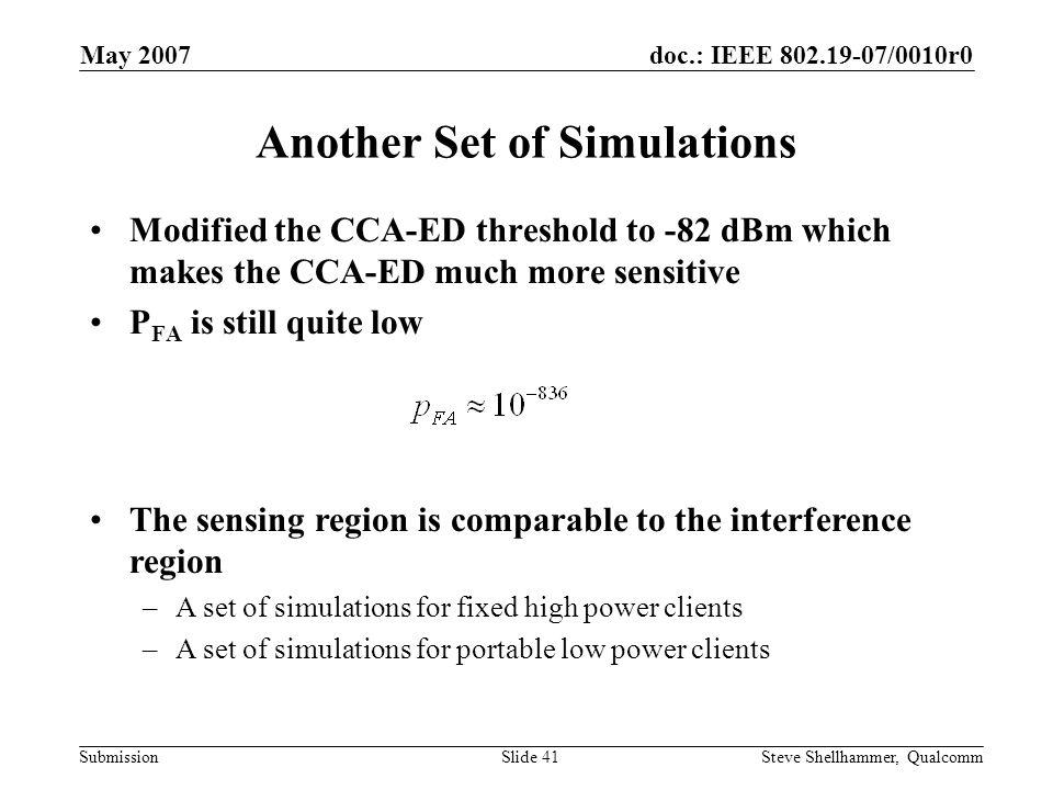 doc.: IEEE 802.19-07/0010r0 Submission May 2007 Steve Shellhammer, QualcommSlide 41 Another Set of Simulations Modified the CCA-ED threshold to -82 dBm which makes the CCA-ED much more sensitive P FA is still quite low The sensing region is comparable to the interference region –A set of simulations for fixed high power clients –A set of simulations for portable low power clients