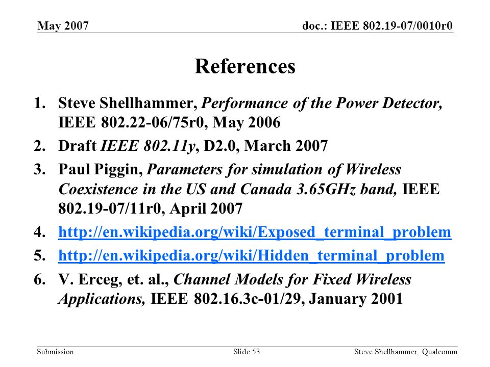 doc.: IEEE 802.19-07/0010r0 Submission May 2007 Steve Shellhammer, QualcommSlide 53 References 1.Steve Shellhammer, Performance of the Power Detector, IEEE 802.22-06/75r0, May 2006 2.Draft IEEE 802.11y, D2.0, March 2007 3.Paul Piggin, Parameters for simulation of Wireless Coexistence in the US and Canada 3.65GHz band, IEEE 802.19-07/11r0, April 2007 4.http://en.wikipedia.org/wiki/Exposed_terminal_problemhttp://en.wikipedia.org/wiki/Exposed_terminal_problem 5.http://en.wikipedia.org/wiki/Hidden_terminal_problemhttp://en.wikipedia.org/wiki/Hidden_terminal_problem 6.V.