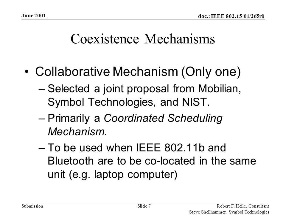 doc.: IEEE 802.15-01/265r0 Submission June 2001 Robert F. Heile, Consultant Steve Shellhammer, Symbol Technologies Slide 7 Coexistence Mechanisms Coll