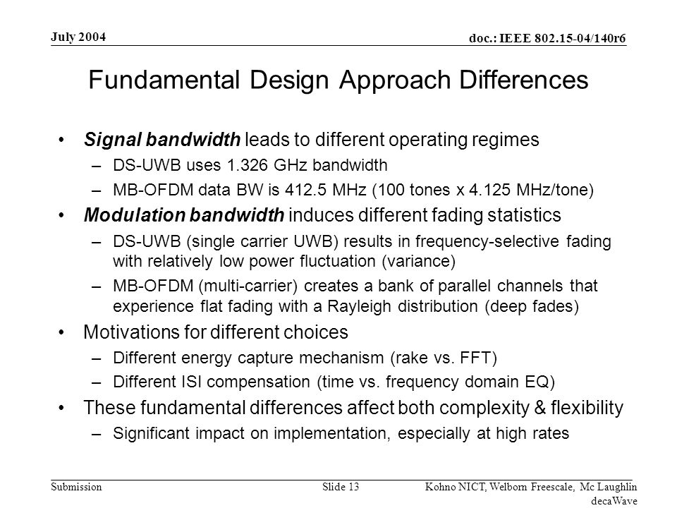 doc.: IEEE 802.15-04/140r6 Submission July 2004 Kohno NICT, Welborn Freescale, Mc Laughlin decaWave Slide 13 Fundamental Design Approach Differences Signal bandwidth leads to different operating regimes –DS-UWB uses 1.326 GHz bandwidth –MB-OFDM data BW is 412.5 MHz (100 tones x 4.125 MHz/tone) Modulation bandwidth induces different fading statistics –DS-UWB (single carrier UWB) results in frequency-selective fading with relatively low power fluctuation (variance) –MB-OFDM (multi-carrier) creates a bank of parallel channels that experience flat fading with a Rayleigh distribution (deep fades) Motivations for different choices –Different energy capture mechanism (rake vs.