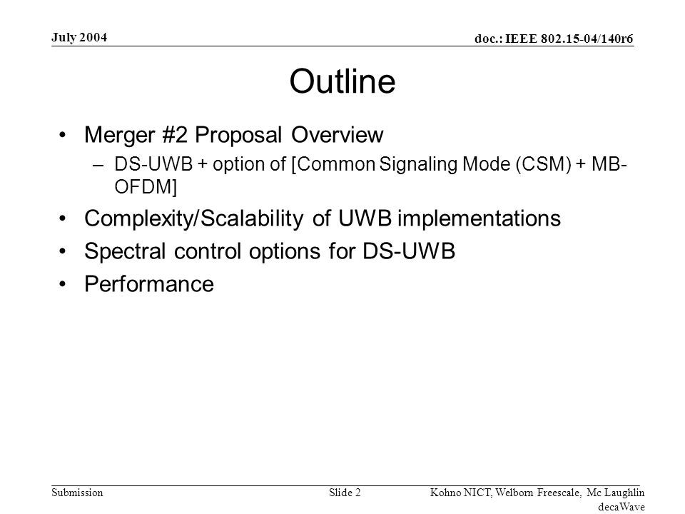 doc.: IEEE 802.15-04/140r6 Submission July 2004 Kohno NICT, Welborn Freescale, Mc Laughlin decaWave Slide 3 Overview of DS-UWB Proposal One of the goals of Merged Proposal #2 is DS-UWB and MB-OFDM harmonization & interoperability through a Common Signaling Mode (CSM) –High rate modes using either DS-UWB or MB-OFDM Best characteristics of both approaches with most flexibility A piconet could have a pair of DS and a pair of MB devices –CSM waveform provides control & interoperation between DS-UWB and MB-OFDM All devices work through an 802.15.3 MAC –User/device only sees common MAC interface –Hides the actual PHY waveform in use