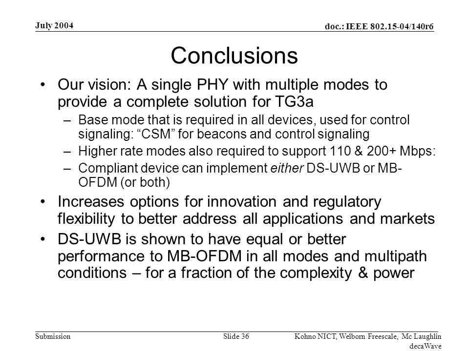 doc.: IEEE /140r6 Submission July 2004 Kohno NICT, Welborn Freescale, Mc Laughlin decaWave Slide 36 Conclusions Our vision: A single PHY with multiple modes to provide a complete solution for TG3a –Base mode that is required in all devices, used for control signaling: CSM for beacons and control signaling –Higher rate modes also required to support 110 & 200+ Mbps: –Compliant device can implement either DS-UWB or MB- OFDM (or both) Increases options for innovation and regulatory flexibility to better address all applications and markets DS-UWB is shown to have equal or better performance to MB-OFDM in all modes and multipath conditions – for a fraction of the complexity & power