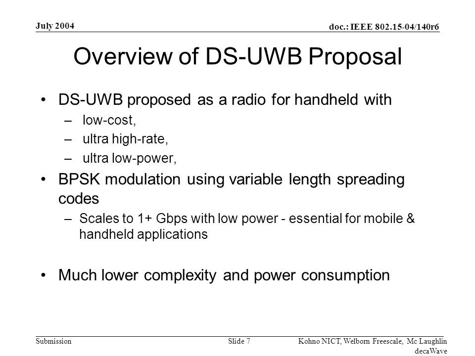 doc.: IEEE 802.15-04/140r6 Submission July 2004 Kohno NICT, Welborn Freescale, Mc Laughlin decaWave Slide 18 Comparison of DS-UWB to MB-OFDM Digital Baseband Complexity for PHY Gate count estimates are based on MB-OFDM proposal team methodology detailed in IEEE Document 03/449r2 –Gate counts converted to common clock (85.5 MHz) for comparison Explicit MB-OFDM gates counts have only been reported by proposers for a 110/200 Mbps implementation –Other estimates of MB-OFDM Viterbi decoder and FFT engine are provided in IEEE Document 03/343r0 Estimates for MB-OFDM 480 Mbps mode complexity are based on scaling of FFT engine, equalizer and Viterbi decoder –MB-OFDM estimates of 480 Mbps power available in 03/268r3 –Details available in IEEE Document 04/164r0 Estimates for MB-OFDM 960 Mbps mode details are based on linear scaling of decoder and FFT engine to 960 Mbps –Assumes 6-bit ADC for 16-QAM operation DS-UWB gate estimates are detailed in IEEE Document 03/099r4 –Methodology for estimating complexity of 16-finger rake, equalizer and synchronization blocks are per MB-OFDM methodology