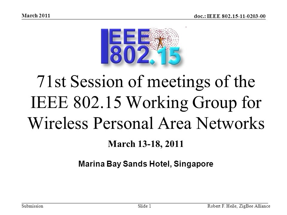 doc.: IEEE 802.15-11-0203-00 Submission March 2011 Robert F. Heile, ZigBee AllianceSlide 1 71st Session of meetings of the IEEE 802.15 Working Group f