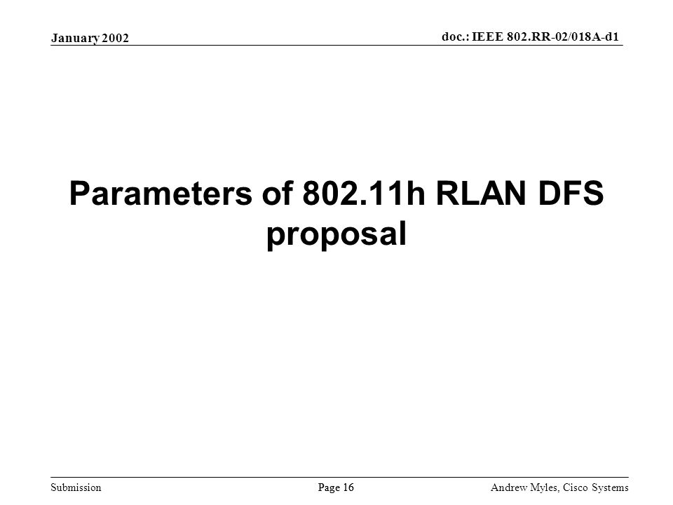 Submission Page 16 January 2002 doc.: IEEE 802.RR-02/018A-d1 Andrew Myles, Cisco Systems Parameters of 802.11h RLAN DFS proposal