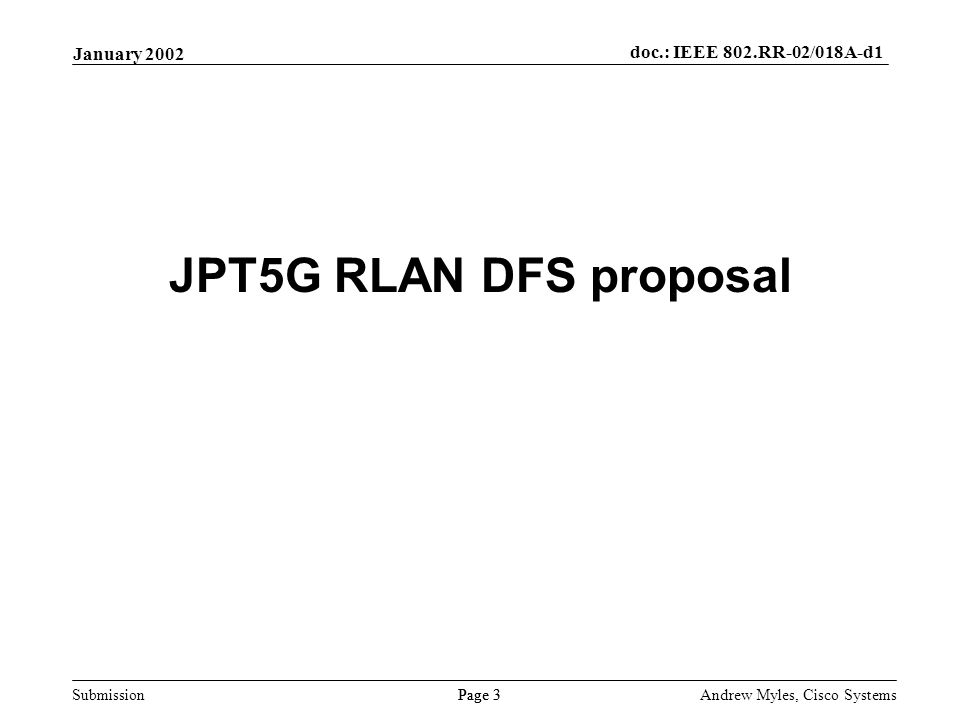 Submission Page 3 January 2002 doc.: IEEE 802.RR-02/018A-d1 Andrew Myles, Cisco Systems JPT5G RLAN DFS proposal