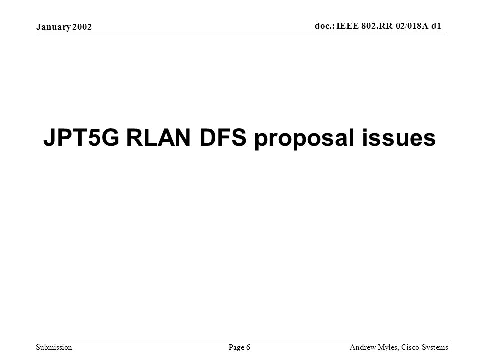 Submission Page 6 January 2002 doc.: IEEE 802.RR-02/018A-d1 Andrew Myles, Cisco Systems JPT5G RLAN DFS proposal issues