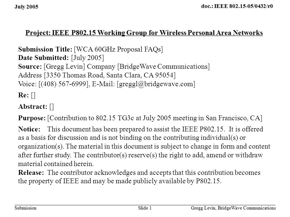July 2005 Gregg Levin, BridgeWave Communications Slide 1 doc.: IEEE 802.15-05/0432/r0 Submission Project: IEEE P802.15 Working Group for Wireless Personal Area Networks Submission Title: [WCA 60GHz Proposal FAQs] Date Submitted: [July 2005] Source: [Gregg Levin] Company [BridgeWave Communications] Address [3350 Thomas Road, Santa Clara, CA 95054] Voice: [(408) 567-6999], E-Mail: [greggl@bridgewave.com] Re: [] Abstract: [] Purpose:[Contribution to 802.15 TG3c at July 2005 meeting in San Francisco, CA] Notice:This document has been prepared to assist the IEEE P802.15.