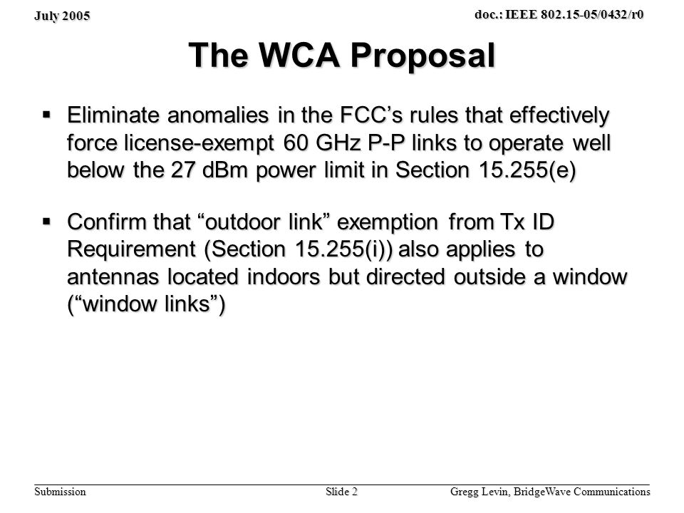July 2005 Gregg Levin, BridgeWave Communications Slide 2 doc.: IEEE 802.15-05/0432/r0 Submission The WCA Proposal Eliminate anomalies in the FCCs rules that effectively force license-exempt 60 GHz P-P links to operate well below the 27 dBm power limit in Section 15.255(e) Eliminate anomalies in the FCCs rules that effectively force license-exempt 60 GHz P-P links to operate well below the 27 dBm power limit in Section 15.255(e) Confirm that outdoor link exemption from Tx ID Requirement (Section 15.255(i)) also applies to antennas located indoors but directed outside a window (window links) Confirm that outdoor link exemption from Tx ID Requirement (Section 15.255(i)) also applies to antennas located indoors but directed outside a window (window links)