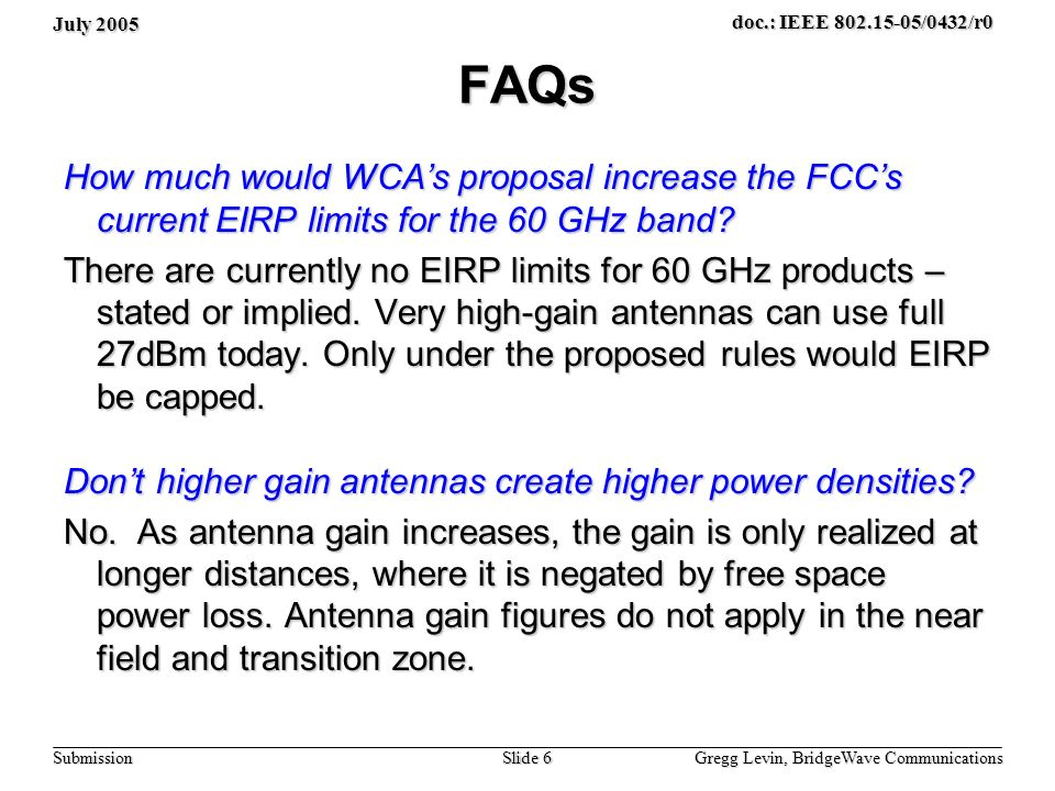 July 2005 Gregg Levin, BridgeWave Communications Slide 6 doc.: IEEE 802.15-05/0432/r0 Submission FAQs How much would WCAs proposal increase the FCCs current EIRP limits for the 60 GHz band.