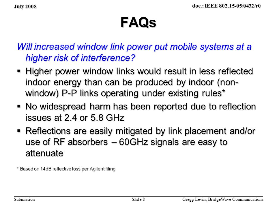July 2005 Gregg Levin, BridgeWave Communications Slide 8 doc.: IEEE 802.15-05/0432/r0 Submission FAQs Will increased window link power put mobile systems at a higher risk of interference.