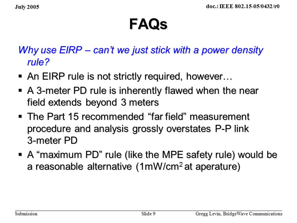 July 2005 Gregg Levin, BridgeWave Communications Slide 9 doc.: IEEE 802.15-05/0432/r0 Submission FAQs Why use EIRP – cant we just stick with a power density rule.