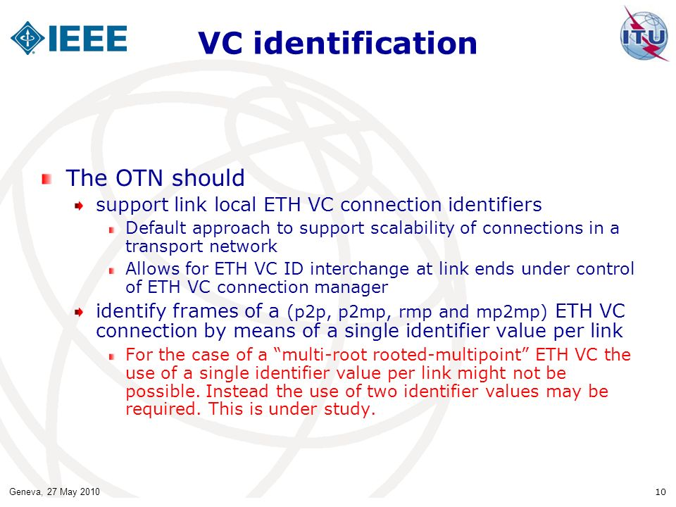 Geneva, 27 May 2010 10 VC identification The OTN should support link local ETH VC connection identifiers Default approach to support scalability of connections in a transport network Allows for ETH VC ID interchange at link ends under control of ETH VC connection manager identify frames of a (p2p, p2mp, rmp and mp2mp) ETH VC connection by means of a single identifier value per link For the case of a multi-root rooted-multipoint ETH VC the use of a single identifier value per link might not be possible.