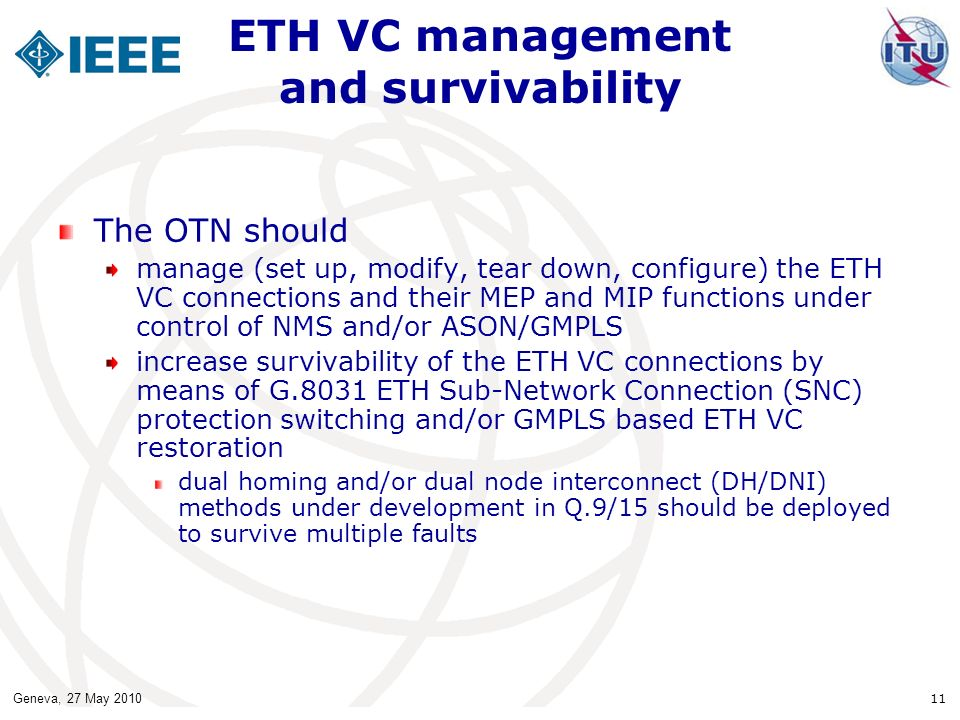 Geneva, 27 May 2010 11 ETH VC management and survivability The OTN should manage (set up, modify, tear down, configure) the ETH VC connections and their MEP and MIP functions under control of NMS and/or ASON/GMPLS increase survivability of the ETH VC connections by means of G.8031 ETH Sub-Network Connection (SNC) protection switching and/or GMPLS based ETH VC restoration dual homing and/or dual node interconnect (DH/DNI) methods under development in Q.9/15 should be deployed to survive multiple faults