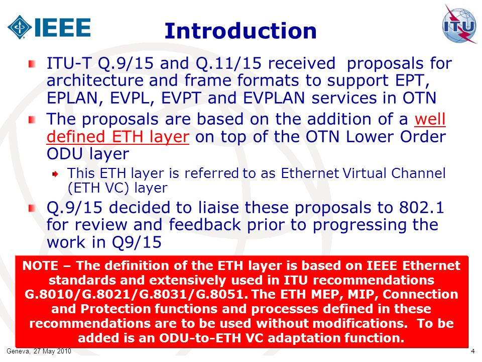 Geneva, 27 May 2010 4 Introduction ITU-T Q.9/15 and Q.11/15 received proposals for architecture and frame formats to support EPT, EPLAN, EVPL, EVPT and EVPLAN services in OTN The proposals are based on the addition of a well defined ETH layer on top of the OTN Lower Order ODU layer This ETH layer is referred to as Ethernet Virtual Channel (ETH VC) layer Q.9/15 decided to liaise these proposals to 802.1 for review and feedback prior to progressing the work in Q9/15 NOTE – The definition of the ETH layer is based on IEEE Ethernet standards and extensively used in ITU recommendations G.8010/G.8021/G.8031/G.8051.