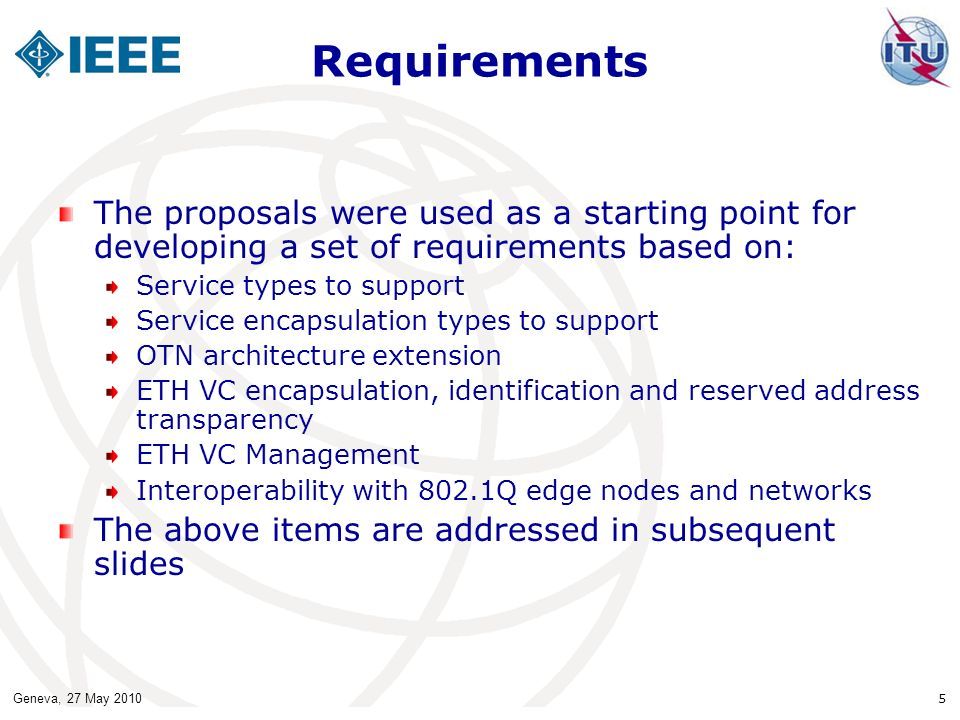 Geneva, 27 May 2010 5 Requirements The proposals were used as a starting point for developing a set of requirements based on: Service types to support Service encapsulation types to support OTN architecture extension ETH VC encapsulation, identification and reserved address transparency ETH VC Management Interoperability with 802.1Q edge nodes and networks The above items are addressed in subsequent slides