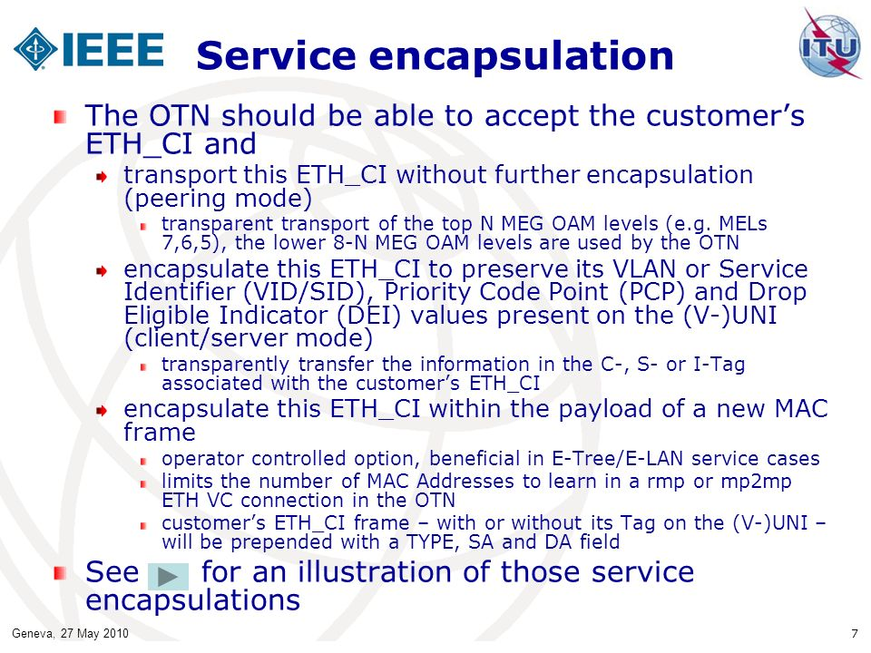 Geneva, 27 May 2010 7 Service encapsulation The OTN should be able to accept the customers ETH_CI and transport this ETH_CI without further encapsulation (peering mode) transparent transport of the top N MEG OAM levels (e.g.