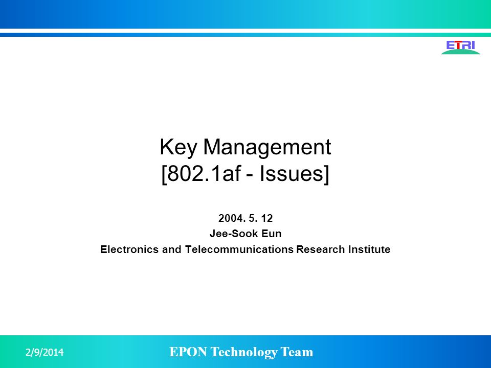 EPON Technology Team 2/9/2014 Key Management [802.1af - Issues] 2004. 5. 12 Jee-Sook Eun Electronics and Telecommunications Research Institute
