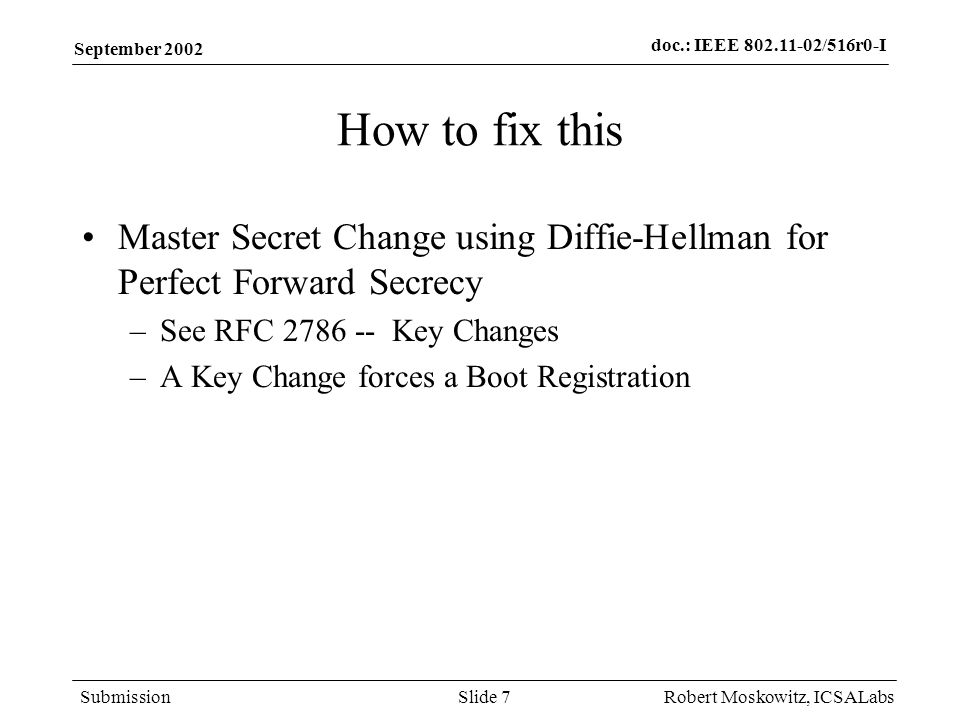 doc.: IEEE 802.11-02/516r0-I Submission September 2002 Robert Moskowitz, ICSALabsSlide 7 How to fix this Master Secret Change using Diffie-Hellman for