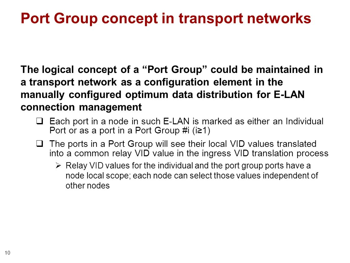 10 Port Group concept in transport networks The logical concept of a Port Group could be maintained in a transport network as a configuration element in the manually configured optimum data distribution for E-LAN connection management Each port in a node in such E-LAN is marked as either an Individual Port or as a port in a Port Group #i (i1) The ports in a Port Group will see their local VID values translated into a common relay VID value in the ingress VID translation process Relay VID values for the individual and the port group ports have a node local scope; each node can select those values independent of other nodes