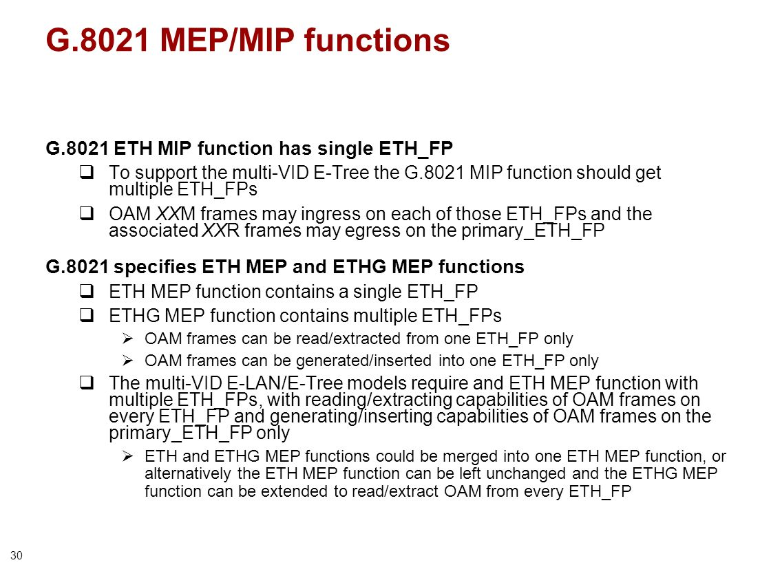 30 G.8021 MEP/MIP functions G.8021 ETH MIP function has single ETH_FP To support the multi-VID E-Tree the G.8021 MIP function should get multiple ETH_FPs OAM XXM frames may ingress on each of those ETH_FPs and the associated XXR frames may egress on the primary_ETH_FP G.8021 specifies ETH MEP and ETHG MEP functions ETH MEP function contains a single ETH_FP ETHG MEP function contains multiple ETH_FPs OAM frames can be read/extracted from one ETH_FP only OAM frames can be generated/inserted into one ETH_FP only The multi-VID E-LAN/E-Tree models require and ETH MEP function with multiple ETH_FPs, with reading/extracting capabilities of OAM frames on every ETH_FP and generating/inserting capabilities of OAM frames on the primary_ETH_FP only ETH and ETHG MEP functions could be merged into one ETH MEP function, or alternatively the ETH MEP function can be left unchanged and the ETHG MEP function can be extended to read/extract OAM from every ETH_FP