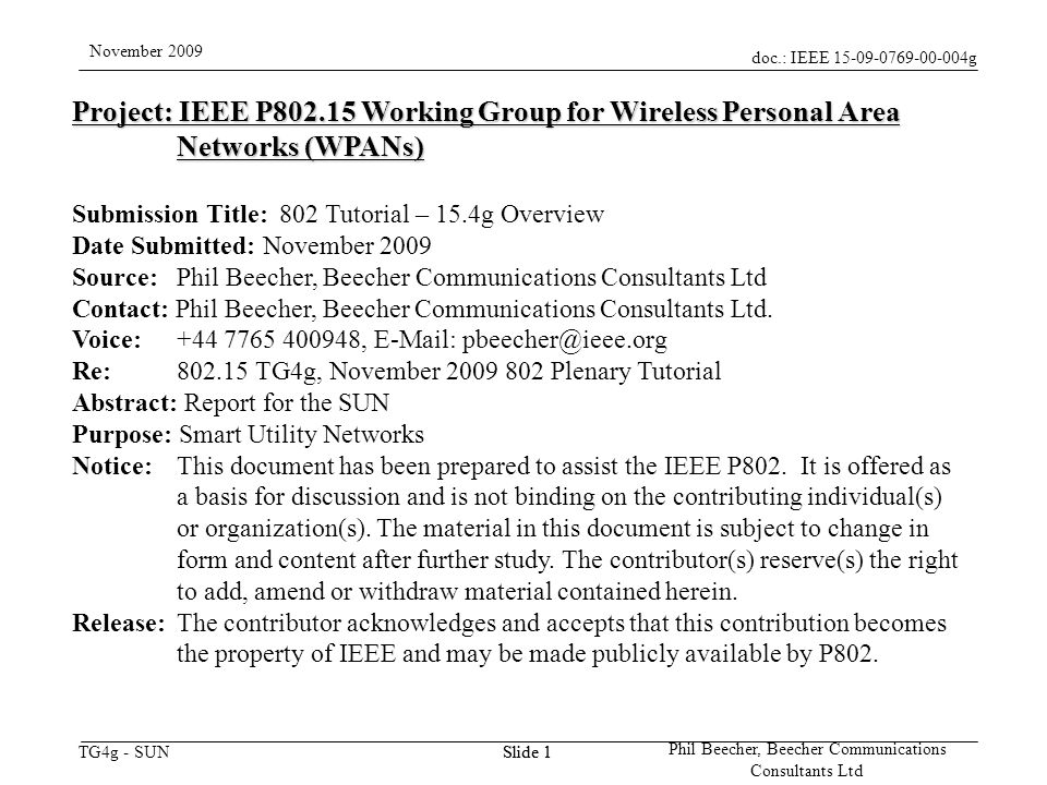 doc.: IEEE g TG4g - SUN November 2009 Phil Beecher, Beecher Communications Consultants Ltd Slide 1 Project: IEEE P Working Group for Wireless Personal Area Networks (WPANs) Submission Title: 802 Tutorial – 15.4g Overview Date Submitted: November 2009 Source: Phil Beecher, Beecher Communications Consultants Ltd Contact: Phil Beecher, Beecher Communications Consultants Ltd.