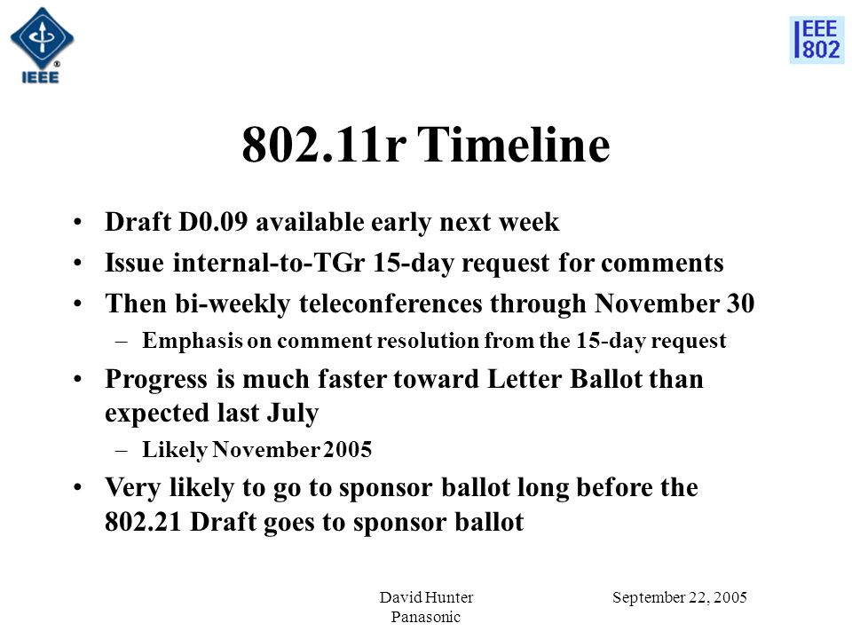 September 22, 2005David Hunter Panasonic 802.11r Timeline Draft D0.09 available early next week Issue internal-to-TGr 15-day request for comments Then bi-weekly teleconferences through November 30 –Emphasis on comment resolution from the 15-day request Progress is much faster toward Letter Ballot than expected last July –Likely November 2005 Very likely to go to sponsor ballot long before the 802.21 Draft goes to sponsor ballot