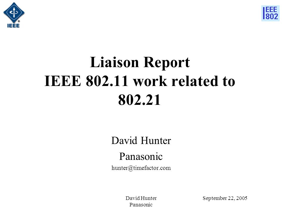 September 22, 2005David Hunter Panasonic Liaison Report IEEE 802.11 work related to 802.21 David Hunter Panasonic hunter@timefactor.com