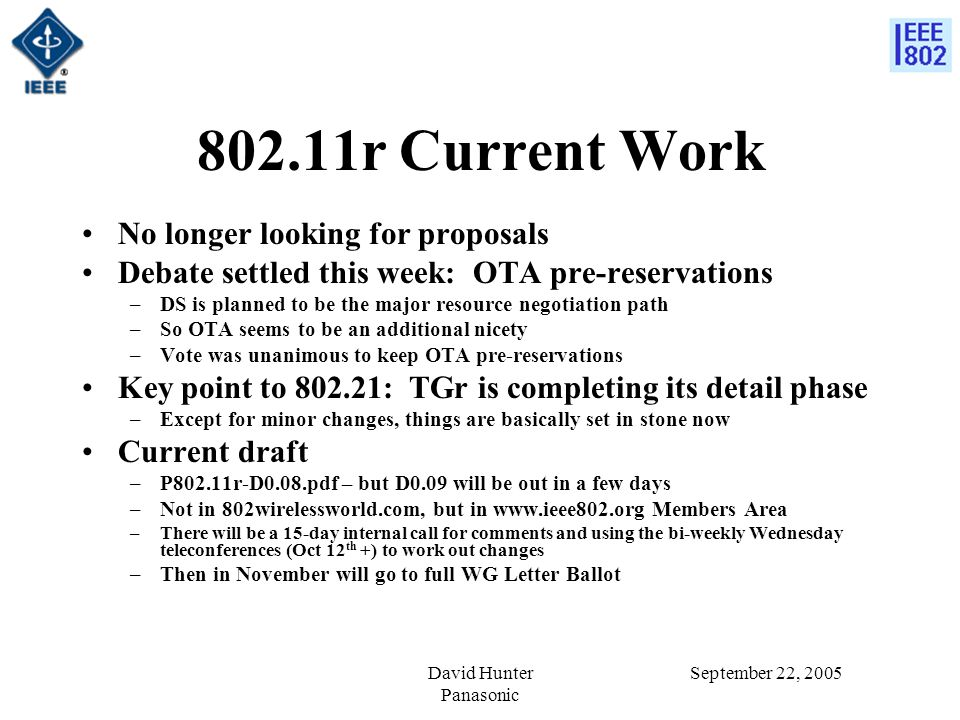 September 22, 2005David Hunter Panasonic 802.11r Current Work No longer looking for proposals Debate settled this week: OTA pre-reservations –DS is planned to be the major resource negotiation path –So OTA seems to be an additional nicety –Vote was unanimous to keep OTA pre-reservations Key point to 802.21: TGr is completing its detail phase –Except for minor changes, things are basically set in stone now Current draft –P802.11r-D0.08.pdf – but D0.09 will be out in a few days –Not in 802wirelessworld.com, but in www.ieee802.org Members Area –There will be a 15-day internal call for comments and using the bi-weekly Wednesday teleconferences (Oct 12 th +) to work out changes –Then in November will go to full WG Letter Ballot