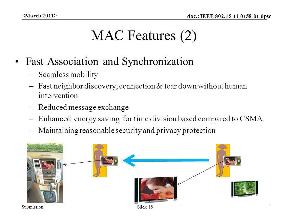 doc.: IEEE 802.15-11-0158-01-0psc Submission MAC Features (2) Fast Association and Synchronization –Seamless mobility –Fast neighbor discovery, connection & tear down without human intervention –Reduced message exchange –Enhanced energy saving for time division based compared to CSMA –Maintaining reasonable security and privacy protection Slide 18