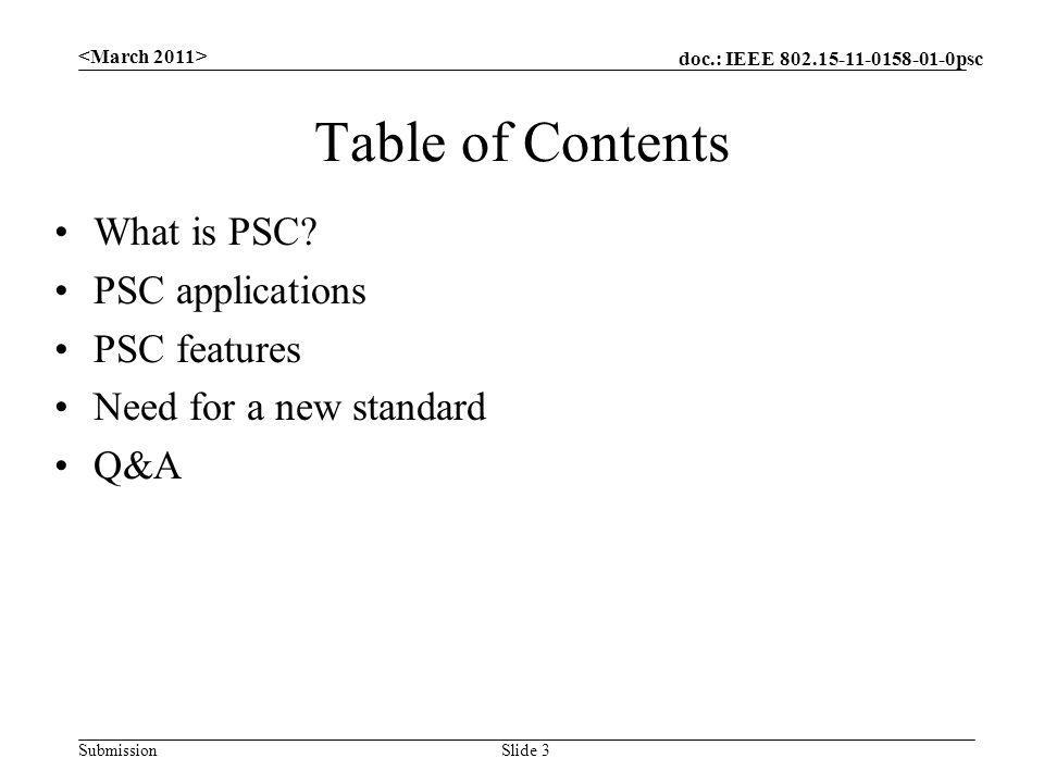 doc.: IEEE 802.15-11-0158-01-0psc Submission Table of Contents What is PSC? PSC applications PSC features Need for a new standard Q&A Slide 3