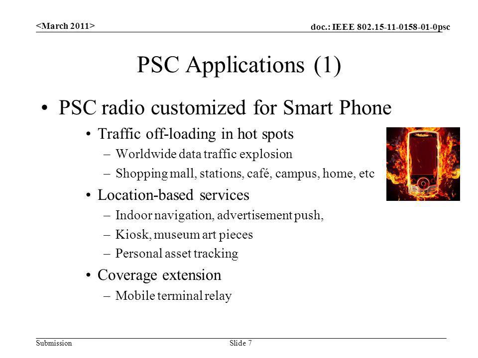 doc.: IEEE 802.15-11-0158-01-0psc Submission PSC Applications (1) PSC radio customized for Smart Phone Traffic off-loading in hot spots –Worldwide data traffic explosion –Shopping mall, stations, café, campus, home, etc Location-based services –Indoor navigation, advertisement push, –Kiosk, museum art pieces –Personal asset tracking Coverage extension –Mobile terminal relay Slide 7