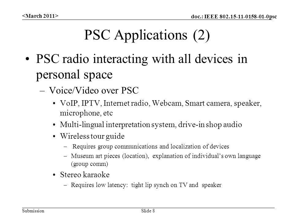 doc.: IEEE psc Submission PSC Applications (2) PSC radio interacting with all devices in personal space –Voice/Video over PSC VoIP, IPTV, Internet radio, Webcam, Smart camera, speaker, microphone, etc Multi-lingual interpretation system, drive-in shop audio Wireless tour guide – Requires group communications and localization of devices –Museum art pieces (location), explanation of individuals own language (group comm) Stereo karaoke –Requires low latency: tight lip synch on TV and speaker Slide 8