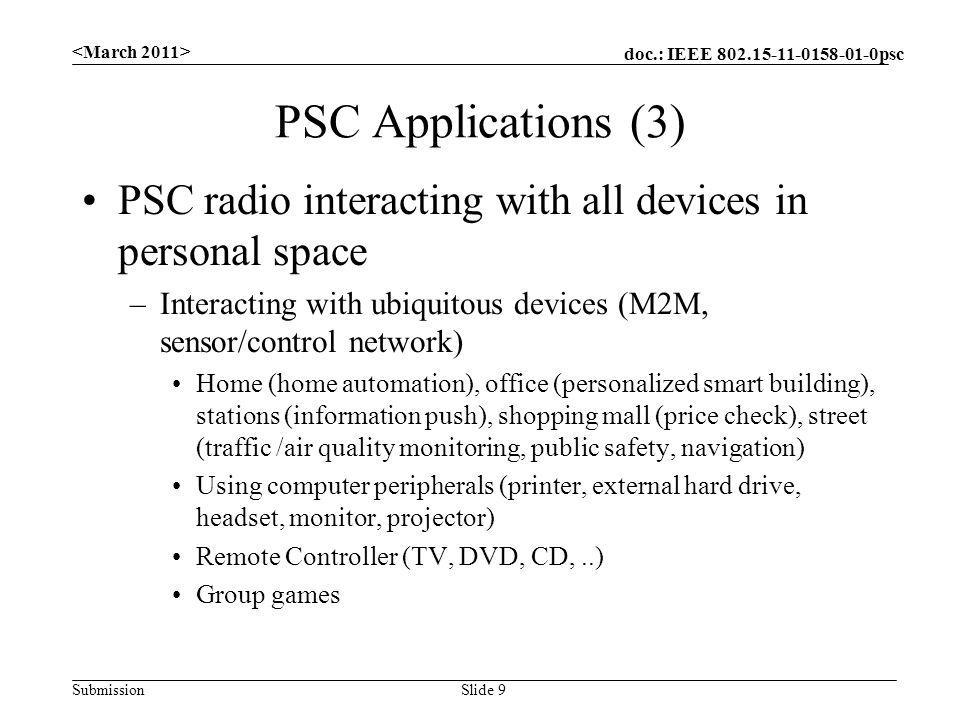 doc.: IEEE 802.15-11-0158-01-0psc Submission PSC Applications (3) PSC radio interacting with all devices in personal space –Interacting with ubiquitous devices (M2M, sensor/control network) Home (home automation), office (personalized smart building), stations (information push), shopping mall (price check), street (traffic /air quality monitoring, public safety, navigation) Using computer peripherals (printer, external hard drive, headset, monitor, projector) Remote Controller (TV, DVD, CD,..) Group games Slide 9