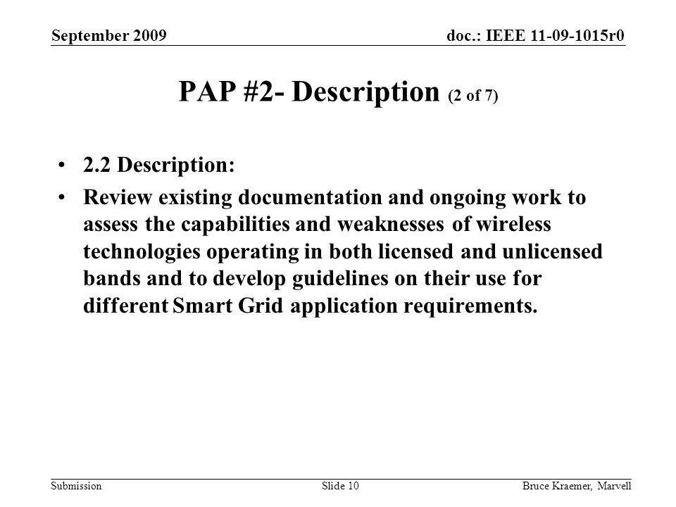 doc.: IEEE 11-09-1015r0 Submission September 2009 Bruce Kraemer, MarvellSlide 10 PAP #2- Description (2 of 7) 2.2 Description: Review existing documentation and ongoing work to assess the capabilities and weaknesses of wireless technologies operating in both licensed and unlicensed bands and to develop guidelines on their use for different Smart Grid application requirements.