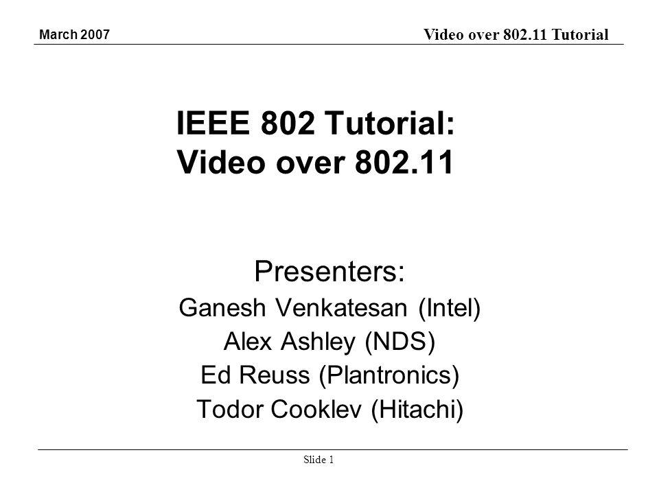 Video over 802.11 Tutorial March 2007 Slide 1 IEEE 802 Tutorial: Video over 802.11 Presenters: Ganesh Venkatesan (Intel) Alex Ashley (NDS) Ed Reuss (P